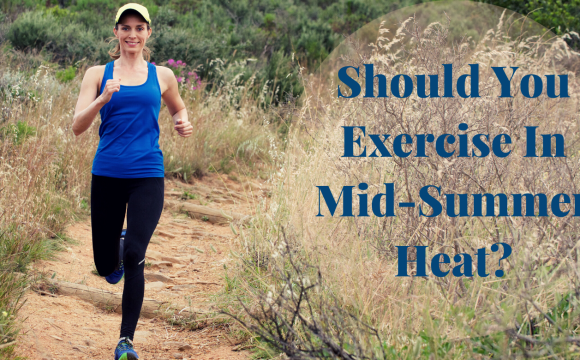 Exercising In Mid Summer Heat? Read This First